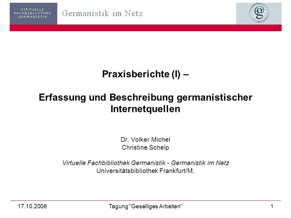 17.10.2006Tagung Geselliges Arbeiten 1 Praxisberichte (I) – Erfassung und Beschreibung germanistischer Internetquellen Dr.