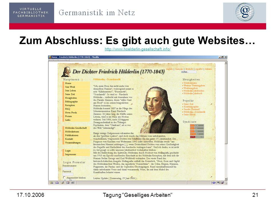 17.10.2006Tagung Geselliges Arbeiten 21 Zum Abschluss: Es gibt auch gute Websites… http://www.hoelderlin-gesellschaft.info/ http://www.hoelderlin-gesellschaft.info/