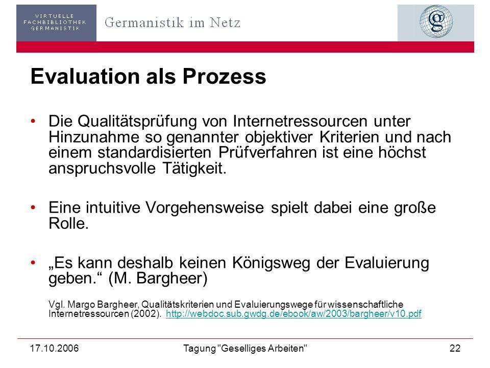 17.10.2006Tagung Geselliges Arbeiten 22 Evaluation als Prozess Die Qualitätsprüfung von Internetressourcen unter Hinzunahme so genannter objektiver Kriterien und nach einem standardisierten Prüfverfahren ist eine höchst anspruchsvolle Tätigkeit.