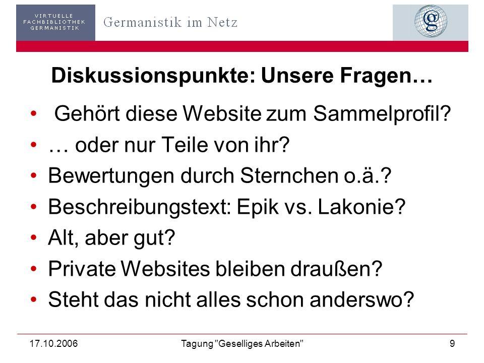 17.10.2006Tagung Geselliges Arbeiten 9 Diskussionspunkte: Unsere Fragen… Gehört diese Website zum Sammelprofil.