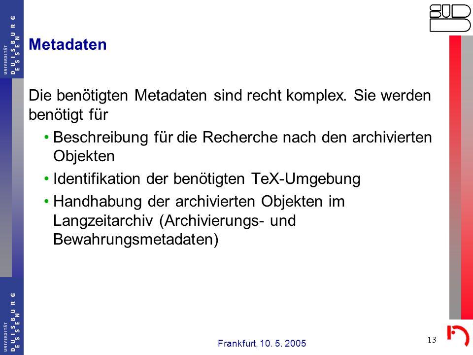 Frankfurt, 10. 5. 2005 13 Metadaten Die benötigten Metadaten sind recht komplex. Sie werden benötigt für Beschreibung für die Recherche nach den archi