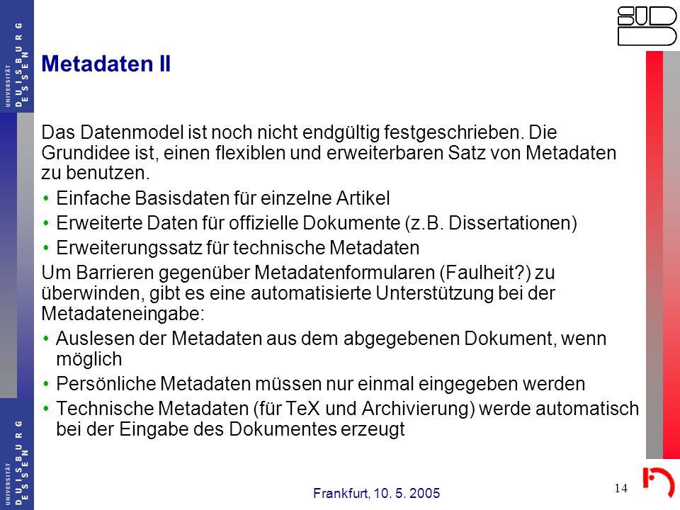 Frankfurt, 10. 5. 2005 14 Metadaten II Das Datenmodel ist noch nicht endgültig festgeschrieben. Die Grundidee ist, einen flexiblen und erweiterbaren S