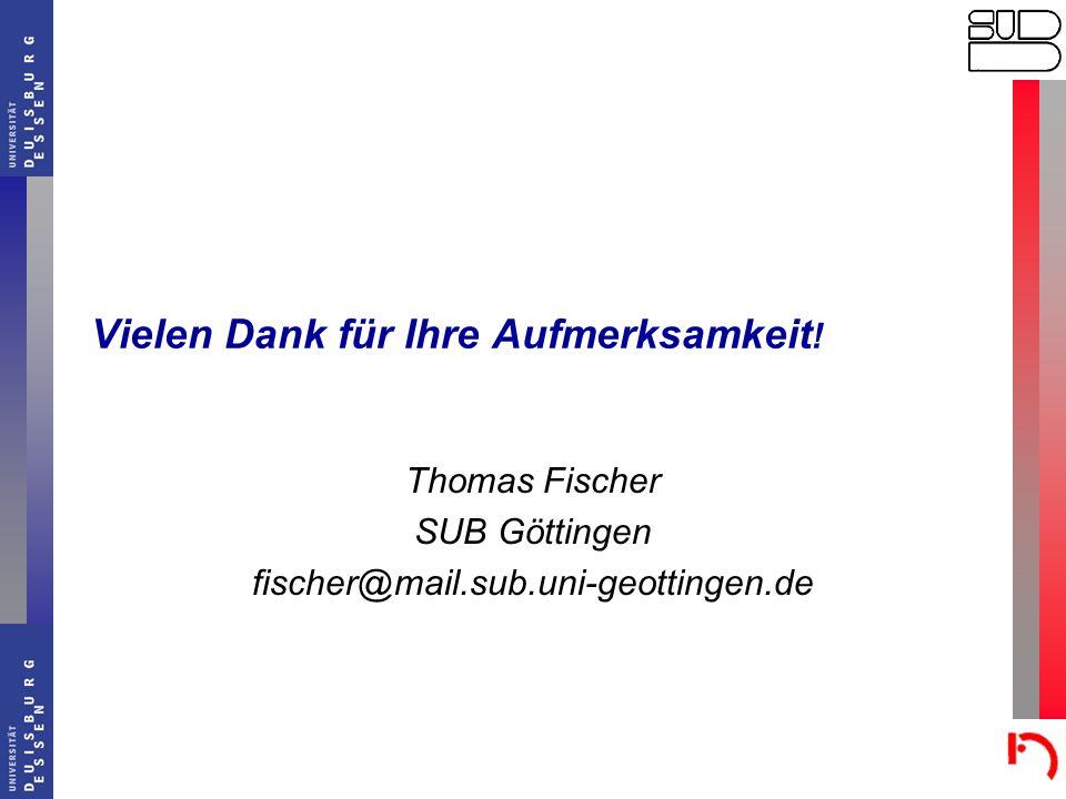 Vielen Dank für Ihre Aufmerksamkeit ! Thomas Fischer SUB Göttingen fischer@mail.sub.uni-geottingen.de