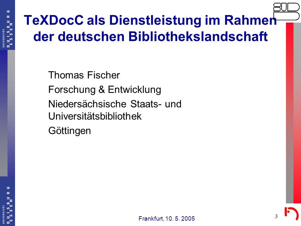 Frankfurt, 10. 5. 2005 3 TeXDocC als Dienstleistung im Rahmen der deutschen Bibliothekslandschaft Thomas Fischer Forschung & Entwicklung Niedersächsis