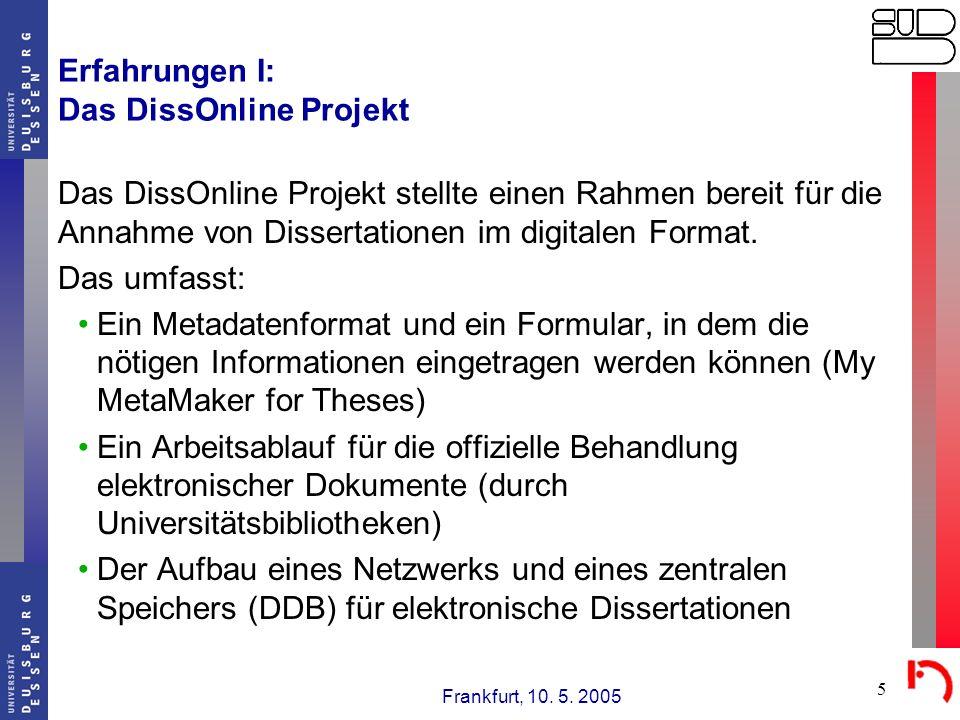 Frankfurt, 10. 5. 2005 5 Erfahrungen I: Das DissOnline Projekt Das DissOnline Projekt stellte einen Rahmen bereit für die Annahme von Dissertationen i
