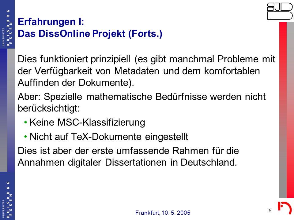 Frankfurt, 10. 5. 2005 6 Erfahrungen I: Das DissOnline Projekt (Forts.) Dies funktioniert prinzipiell (es gibt manchmal Probleme mit der Verfügbarkeit