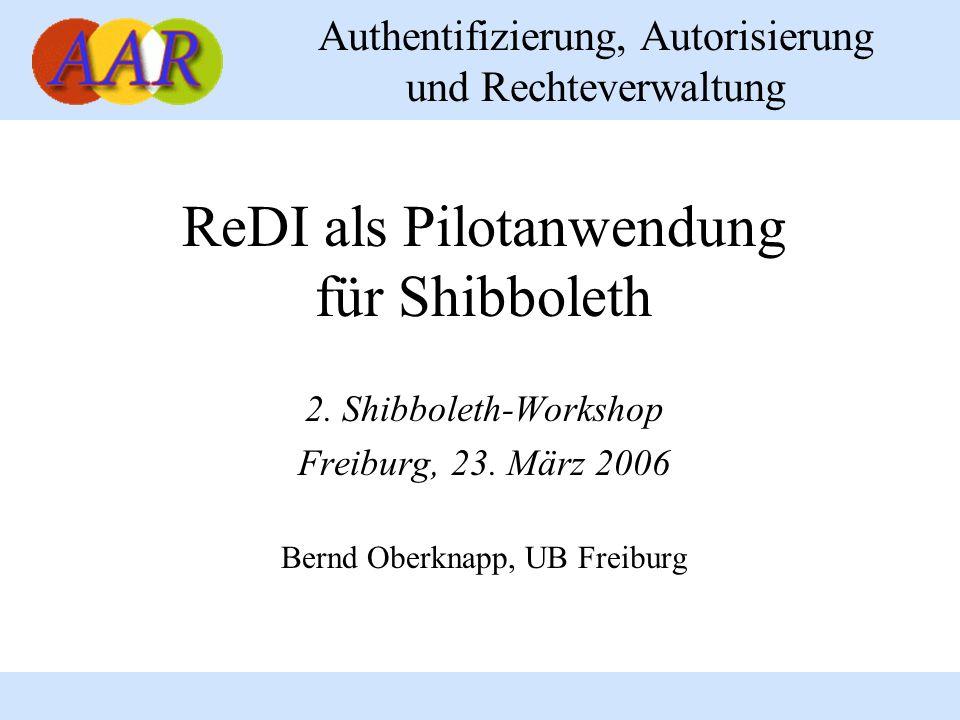 Authentifizierung, Autorisierung und Rechteverwaltung ReDI als Pilotanwendung für Shibboleth 2. Shibboleth-Workshop Freiburg, 23. März 2006 Bernd Ober