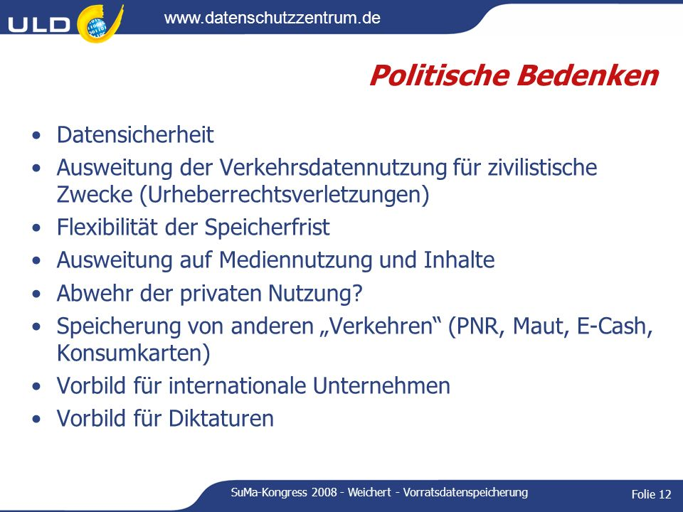 www.datenschutzzentrum.de SuMa-Kongress 2008 - Weichert - Vorratsdatenspeicherung Folie 12 Politische Bedenken Datensicherheit Ausweitung der Verkehrs