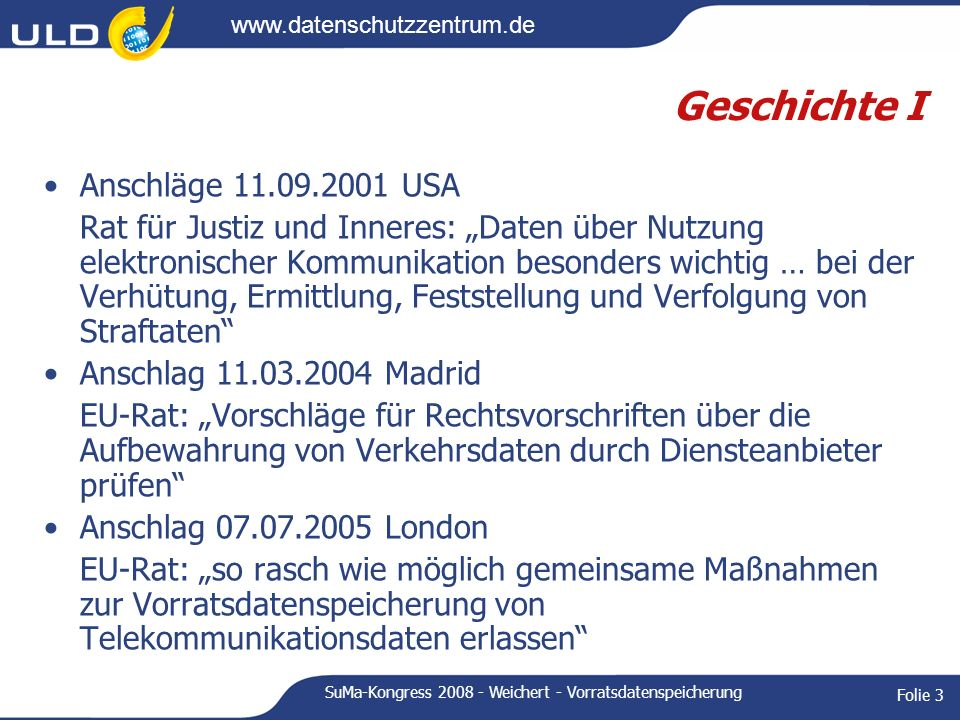 www.datenschutzzentrum.de SuMa-Kongress 2008 - Weichert - Vorratsdatenspeicherung Folie 4 Geschichte II Frühjahr 2004: Initiative F, GB, IRE, S Diskussion: 1.