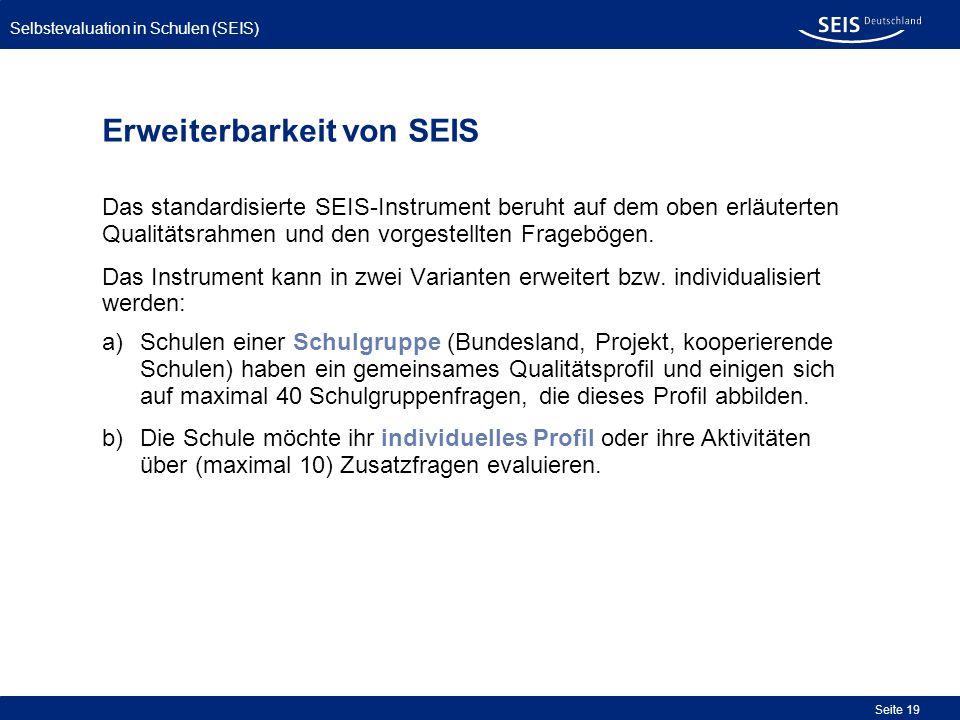 Selbstevaluation in Schulen (SEIS) Seite 19 Erweiterbarkeit von SEIS Das standardisierte SEIS-Instrument beruht auf dem oben erläuterten Qualitätsrahm