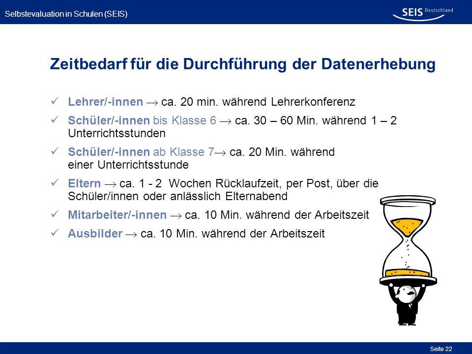 Selbstevaluation in Schulen (SEIS) Seite 22 Zeitbedarf für die Durchführung der Datenerhebung Lehrer/-innen ca. 20 min. während Lehrerkonferenz Schüle