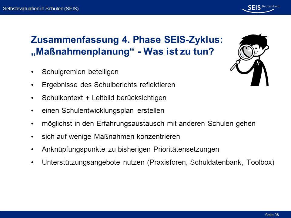 Selbstevaluation in Schulen (SEIS) Seite 36 Zusammenfassung 4. Phase SEIS-Zyklus: Maßnahmenplanung - Was ist zu tun? Schulgremien beteiligen Ergebniss