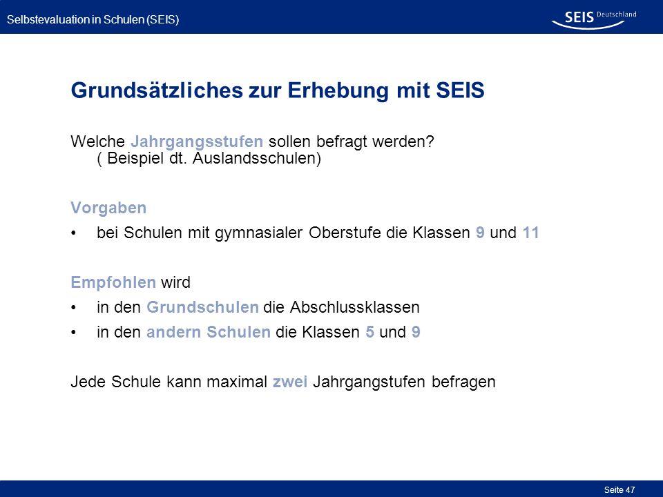 Selbstevaluation in Schulen (SEIS) Seite 47 Grundsätzliches zur Erhebung mit SEIS Welche Jahrgangsstufen sollen befragt werden? ( Beispiel dt. Ausland