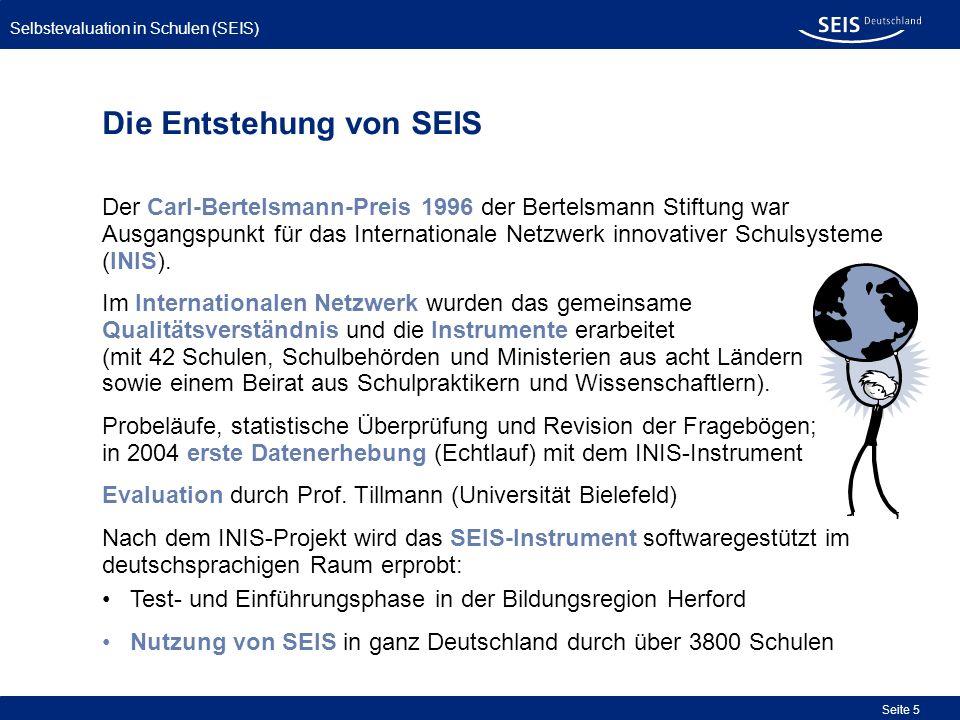 Selbstevaluation in Schulen (SEIS) Seite 6 In 2007 Erweiterung des Qualitätsverständnisses und der Instrumente, um eine noch größere Übereinstimmung mit den Orientierungsrahmen für Schulqualität der verschiedenen Bundesländer herzustellen.