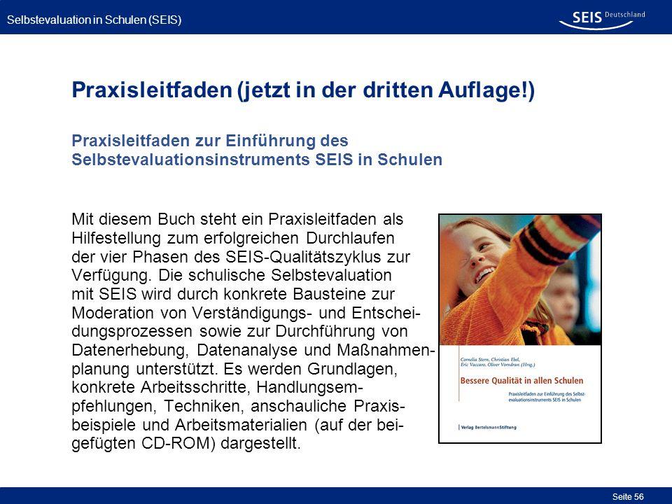 Selbstevaluation in Schulen (SEIS) Seite 56 Praxisleitfaden (jetzt in der dritten Auflage!) Praxisleitfaden zur Einführung des Selbstevaluationsinstru