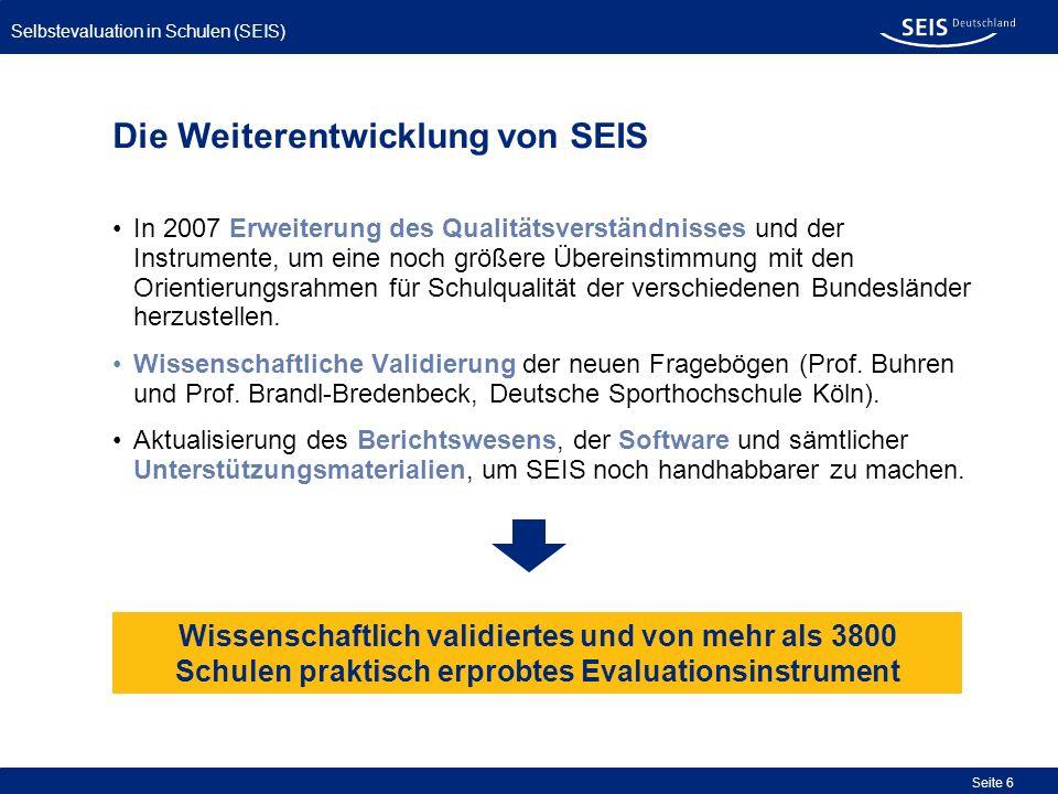 Selbstevaluation in Schulen (SEIS) Seite 7 Ziele der Selbstevaluation mit SEIS Das Instrument SEIS dient der standardisierten Selbstevaluation von Schulen; es versteht sich auch als Steuerungsinstrument für Schulleitungen und Kollegien.