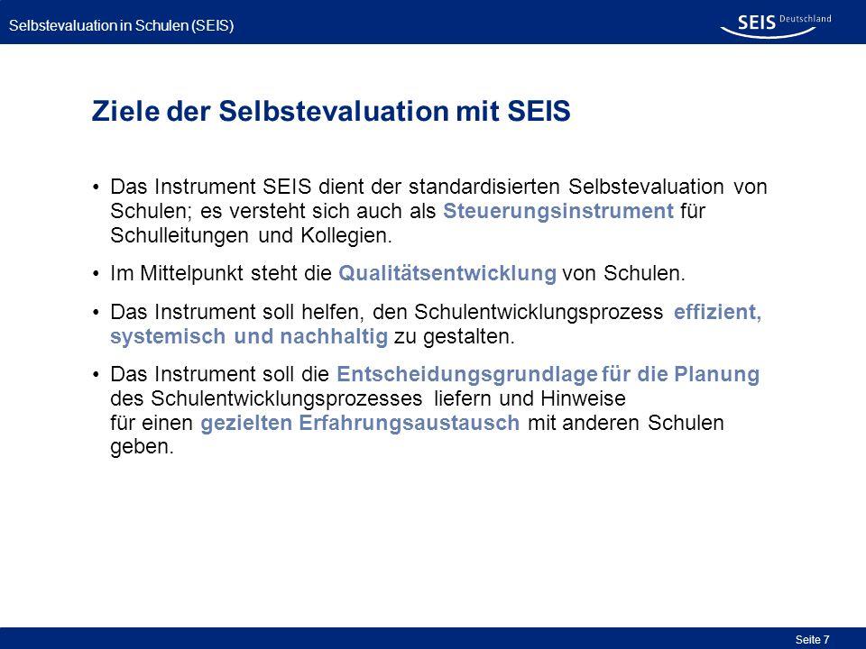 Selbstevaluation in Schulen (SEIS) Seite 7 Ziele der Selbstevaluation mit SEIS Das Instrument SEIS dient der standardisierten Selbstevaluation von Sch