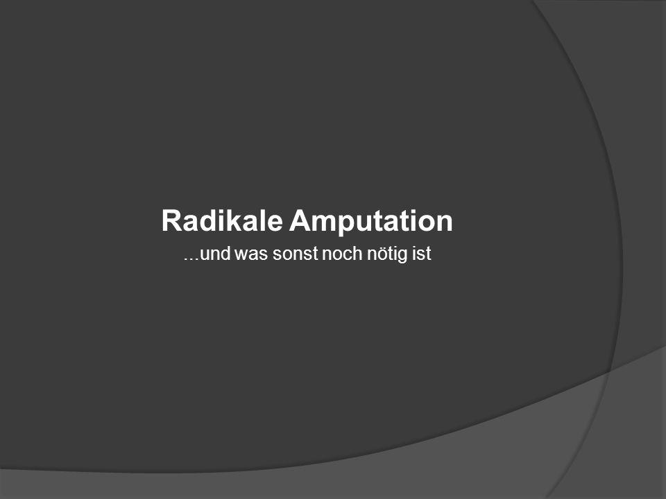 Radikale Amputation...und was sonst noch nötig ist