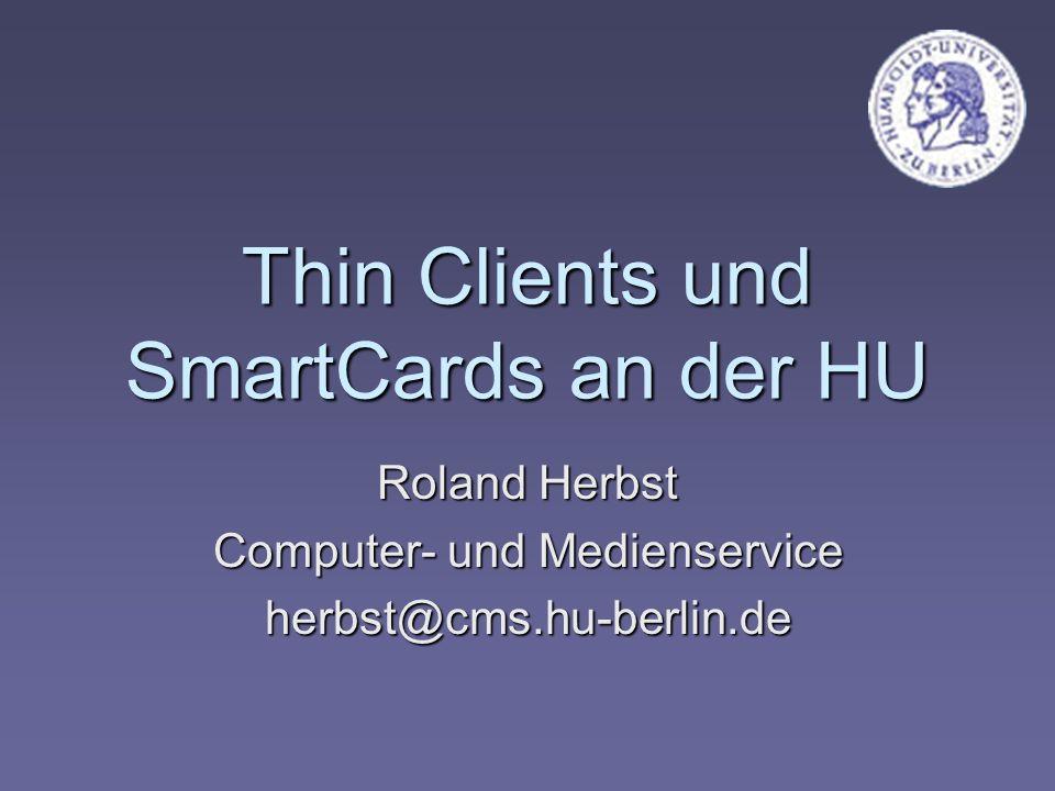 Thin Clients und SmartCards an der HU Roland Herbst Computer- und Medienservice herbst@cms.hu-berlin.de