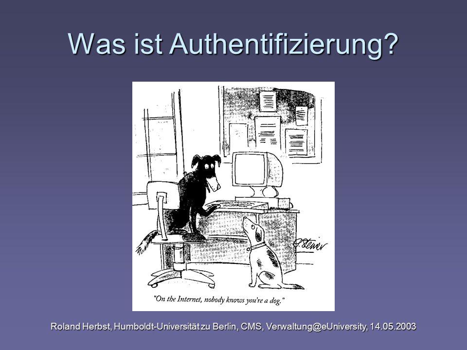 Roland Herbst, Humboldt-Universität zu Berlin, CMS, Verwaltung@eUniversity, 14.05.2003 Verfahren zur Authentifizierung Frage: Ist der Kommunikationspartner tatsächlich derjenige, der er vorgibt, zu sein.