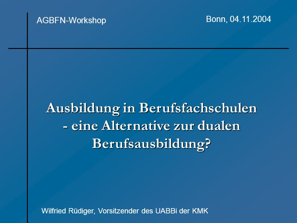 Ausbildung in Berufsfachschulen - eine Alternative zur dualen Berufsausbildung? AGBFN-Workshop Bonn, 04.11.2004 Wilfried Rüdiger, Vorsitzender des UAB