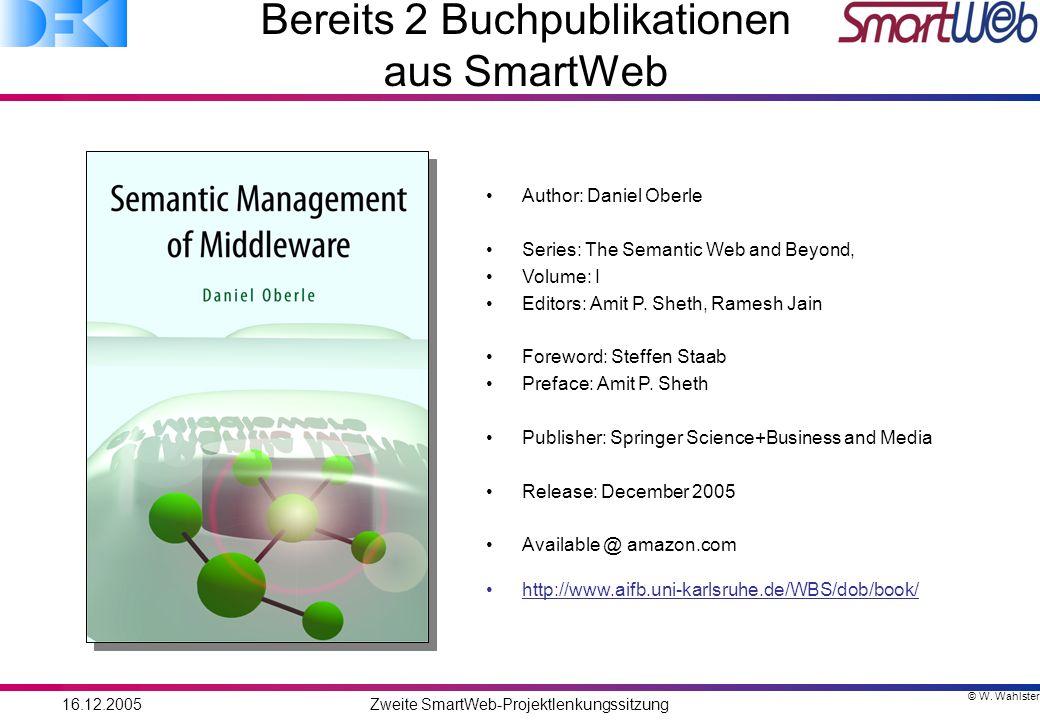 © W. Wahlster 16.12.2005Zweite SmartWeb-Projektlenkungssitzung Bereits 2 Buchpublikationen aus SmartWeb Author: Daniel Oberle Series: The Semantic Web