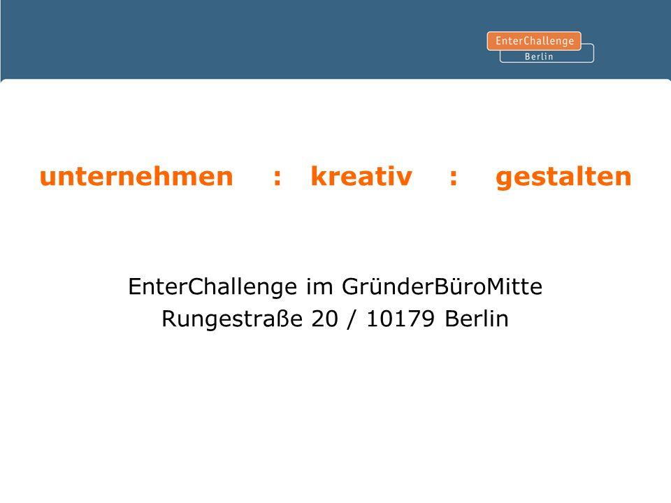 unternehmen : kreativ : gestalten EnterChallenge im GründerBüroMitte Rungestraße 20 / 10179 Berlin