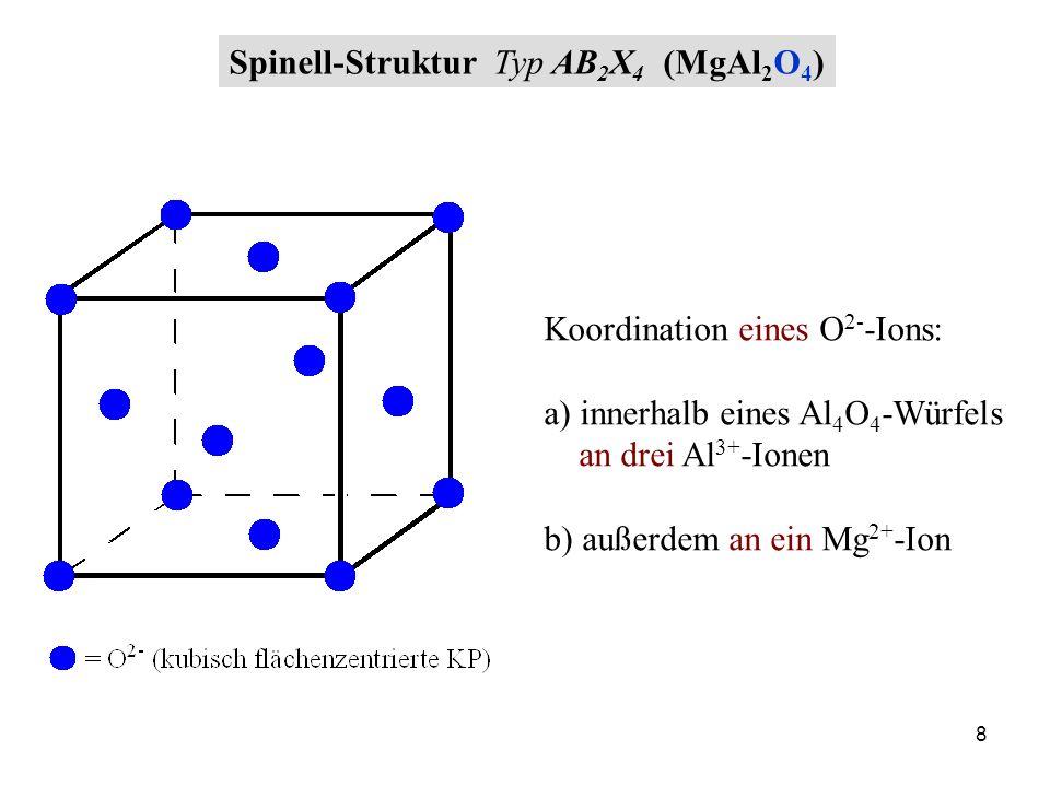 8 Spinell-Struktur Typ AB 2 X 4 (MgAl 2 O 4 ) Koordination eines O 2- -Ions: a) innerhalb eines Al 4 O 4 -Würfels an drei Al 3+ -Ionen b) außerdem an