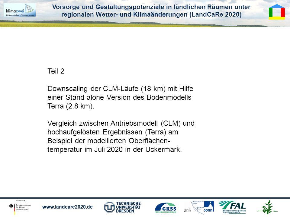 Vorsorge und Gestaltungspotenziale in ländlichen Räumen unter regionalen Wetter- und Klimaänderungen (LandCaRe 2020) www.landcare2020.de Vorsorge und Gestaltungspotenziale in ländlichen Räumen unter regionalen Wetter- und Klimaänderungen (LandCaRe 2020) www.landcare2020.de Teil 2 Downscaling der CLM-Läufe (18 km) mit Hilfe einer Stand-alone Version des Bodenmodells Terra (2.8 km).