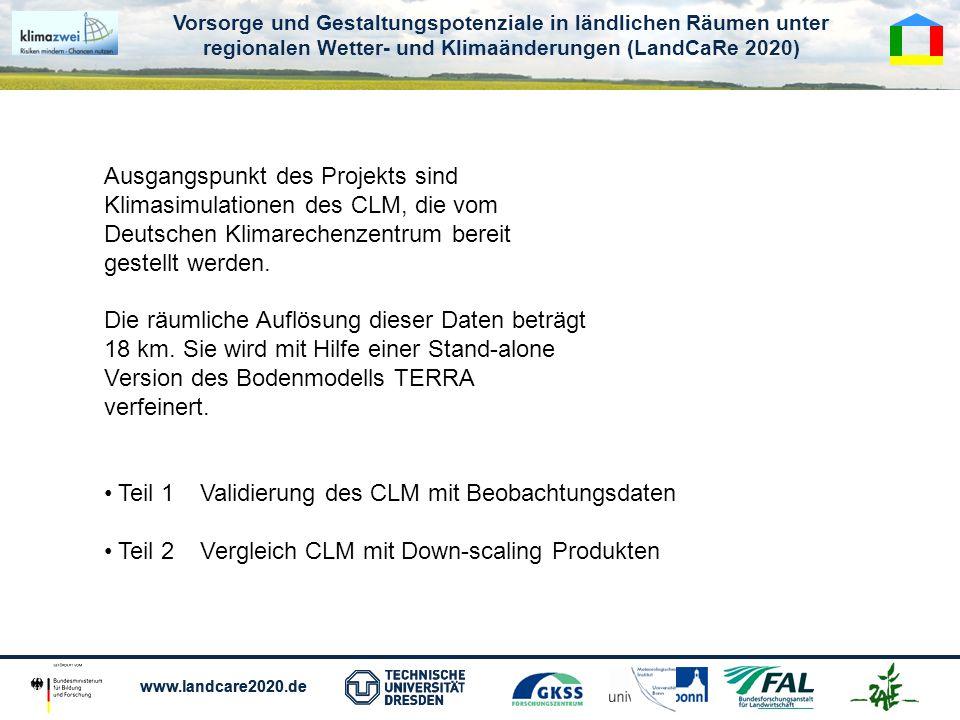 Vorsorge und Gestaltungspotenziale in ländlichen Räumen unter regionalen Wetter- und Klimaänderungen (LandCaRe 2020) www.landcare2020.de Vorsorge und Gestaltungspotenziale in ländlichen Räumen unter regionalen Wetter- und Klimaänderungen (LandCaRe 2020) www.landcare2020.de Ausgangspunkt des Projekts sind Klimasimulationen des CLM, die vom Deutschen Klimarechenzentrum bereit gestellt werden.