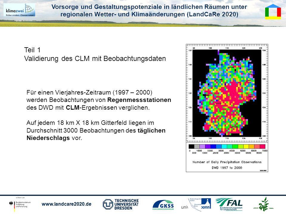 Vorsorge und Gestaltungspotenziale in ländlichen Räumen unter regionalen Wetter- und Klimaänderungen (LandCaRe 2020) www.landcare2020.de Vorsorge und Gestaltungspotenziale in ländlichen Räumen unter regionalen Wetter- und Klimaänderungen (LandCaRe 2020) www.landcare2020.de Teil 1 Validierung des CLM mit Beobachtungsdaten Für einen Vierjahres-Zeitraum (1997 – 2000) werden Beobachtungen von Regenmessstationen des DWD mit CLM-Ergebnissen verglichen.