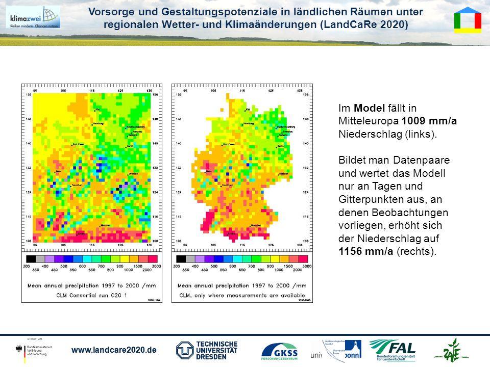 Vorsorge und Gestaltungspotenziale in ländlichen Räumen unter regionalen Wetter- und Klimaänderungen (LandCaRe 2020) www.landcare2020.de Vorsorge und Gestaltungspotenziale in ländlichen Räumen unter regionalen Wetter- und Klimaänderungen (LandCaRe 2020) www.landcare2020.de Im Model fällt in Mitteleuropa 1009 mm/a Niederschlag (links).