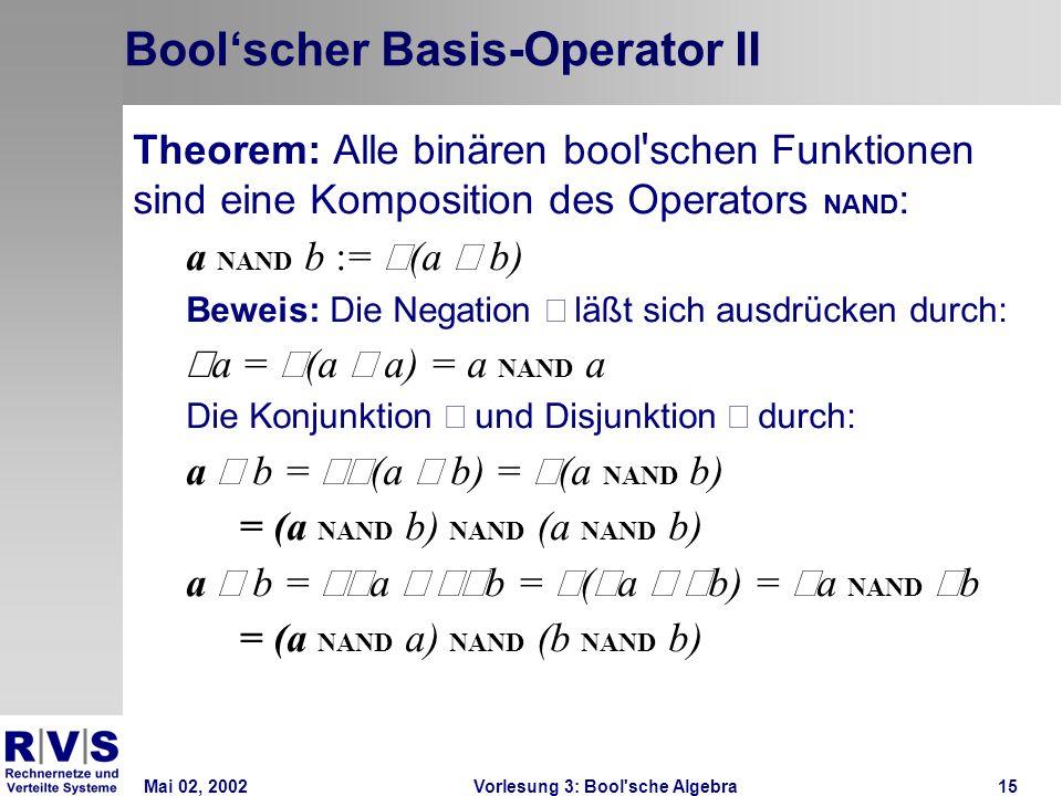 Mai 02, 2002Vorlesung 3: Bool sche Algebra15 Boolscher Basis-Operator II Theorem: Alle binären bool schen Funktionen sind eine Komposition des Operators NAND : a NAND b := (a b) Beweis: Die Negation läßt sich ausdrücken durch: a = (a a) = a NAND a Die Konjunktion und Disjunktion durch: a b = (a b) = (a NAND b) = (a NAND b) NAND (a NAND b) a b = a b = ( a b) = a NAND b = (a NAND a) NAND (b NAND b)