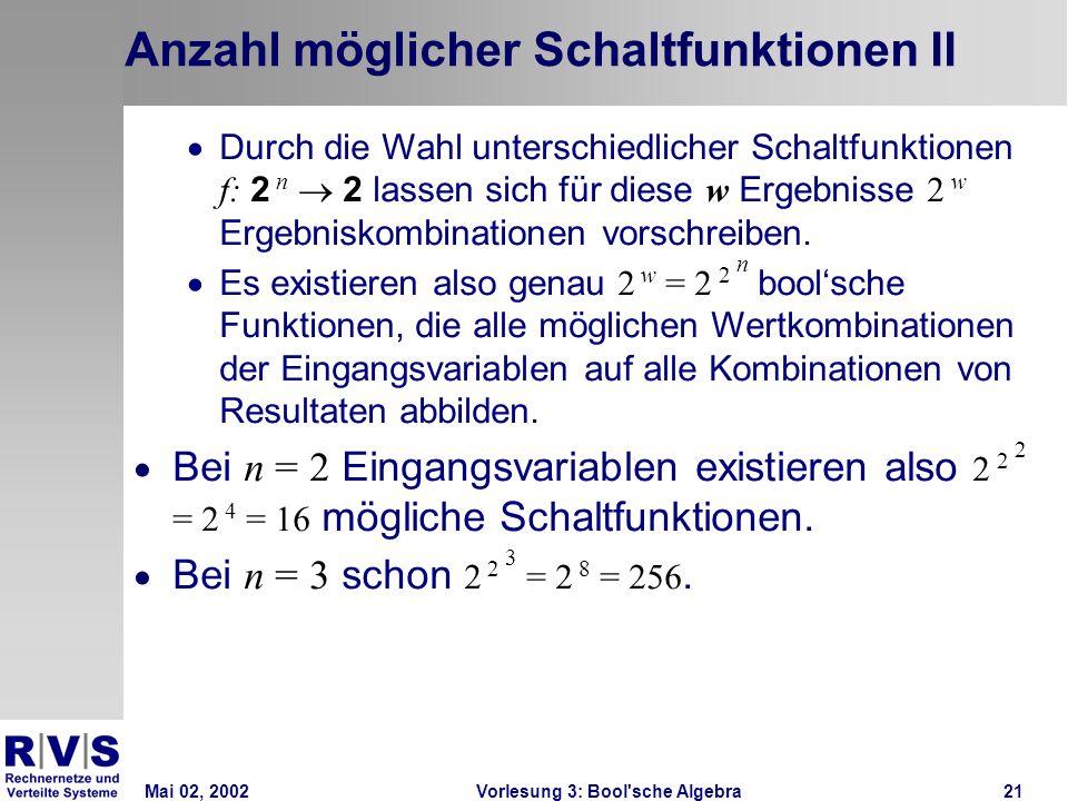 Mai 02, 2002Vorlesung 3: Bool sche Algebra21 Anzahl möglicher Schaltfunktionen II Durch die Wahl unterschiedlicher Schaltfunktionen f: 2 n 2 lassen sich für diese w Ergebnisse 2 w Ergebniskombinationen vorschreiben.