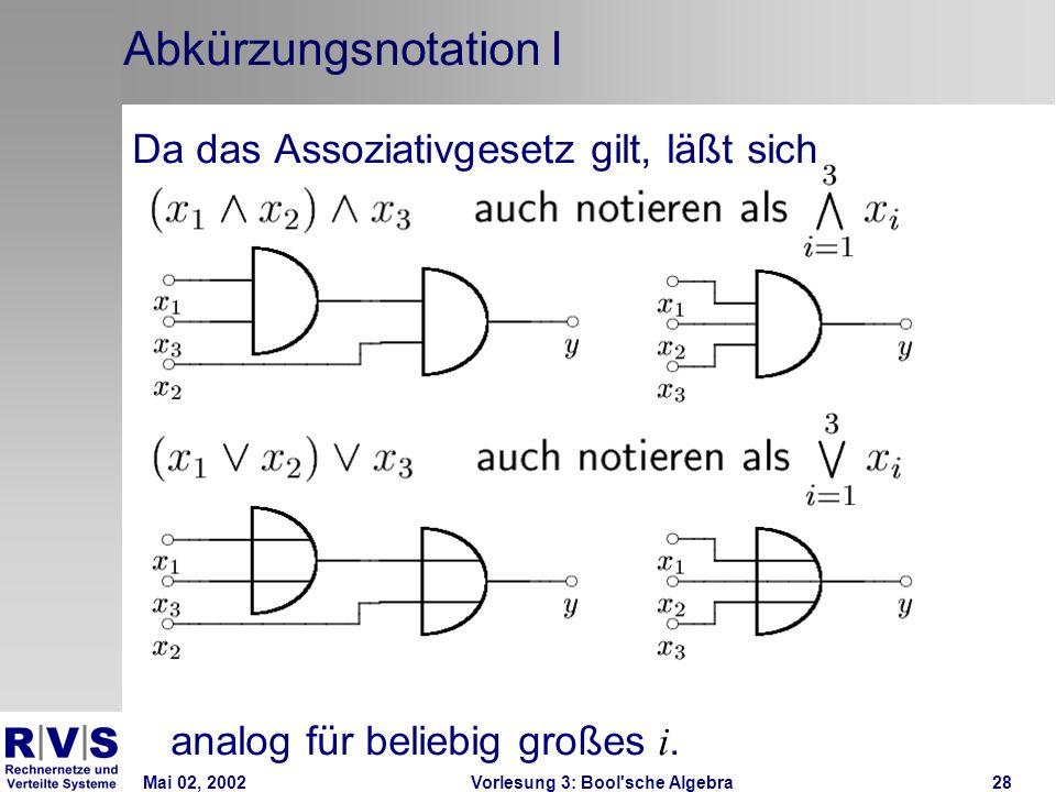 Mai 02, 2002Vorlesung 3: Bool sche Algebra28 Abkürzungsnotation I Da das Assoziativgesetz gilt, läßt sich analog für beliebig großes i.