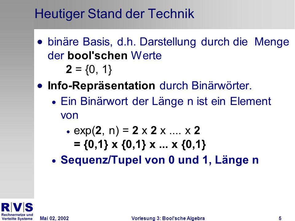 Mai 02, 2002Vorlesung 3: Bool sche Algebra6 Heutige Stand der Technik Elektrische Info-Verarbeitung durch Funktionen auf Binärwörtern (Bool sche Funktionen, Schaltfunktionen) Schaltnetze als Realisierung (physikalische Repräsentation) logischer Schaltfunktionen
