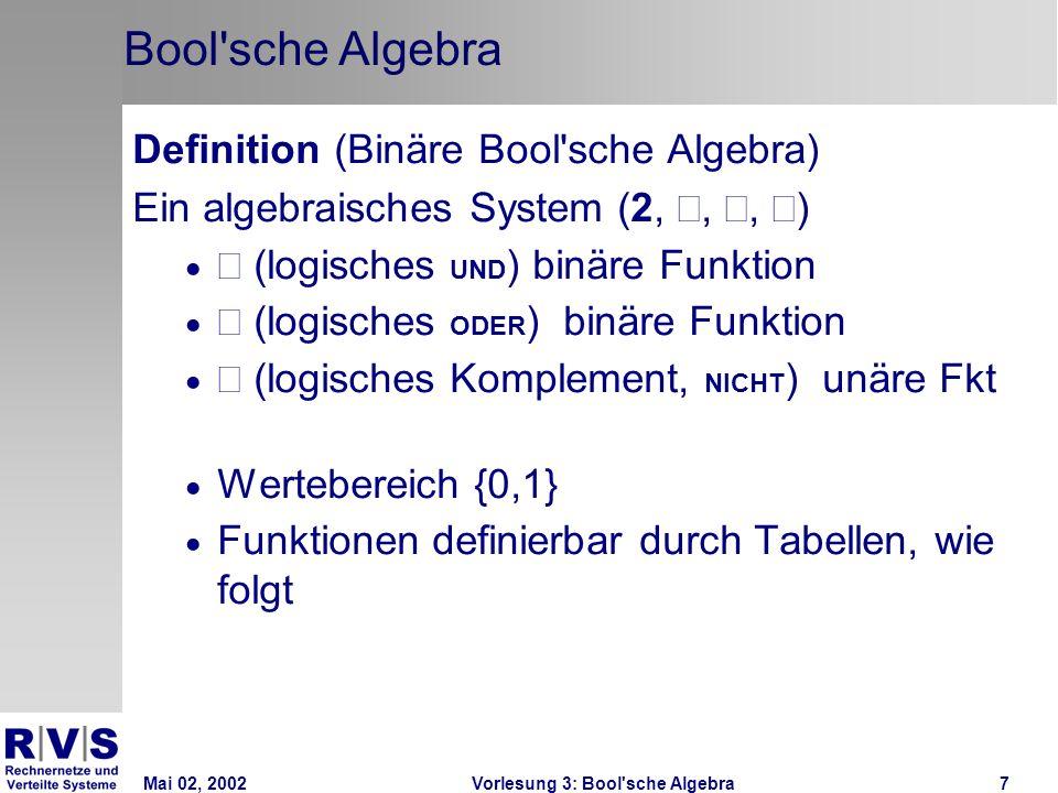Mai 02, 2002Vorlesung 3: Bool sche Algebra7 Bool sche Algebra Definition (Binäre Bool sche Algebra) Ein algebraisches System (2,,, ) (logisches UND ) binäre Funktion (logisches ODER ) binäre Funktion (logisches Komplement, NICHT ) unäre Fkt Wertebereich {0,1} Funktionen definierbar durch Tabellen, wie folgt