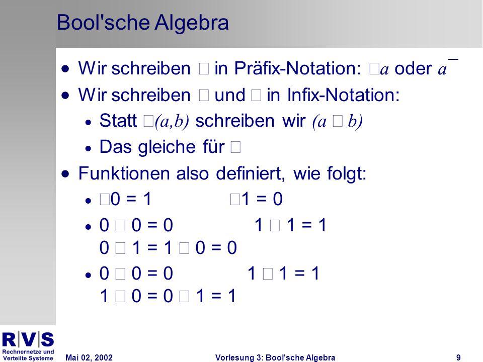 Mai 02, 2002Vorlesung 3: Bool sche Algebra9 Bool sche Algebra Wir schreiben in Präfix-Notation: a oder a Wir schreiben und in Infix-Notation: Statt (a,b) schreiben wir (a b) Das gleiche für Funktionen also definiert, wie folgt: 0 = 1 1 = 0 0 0 = 01 1 = 1 0 1 = 1 0 = 0 0 0 = 0 1 1 = 1 1 0 = 0 1 = 1