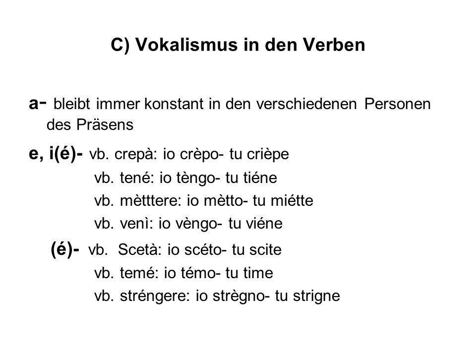 C) Vokalismus in den Verben a - bleibt immer konstant in den verschiedenen Personen des Präsens e, i(é)- vb. crepà: io crèpo- tu crièpe vb. tené: io t