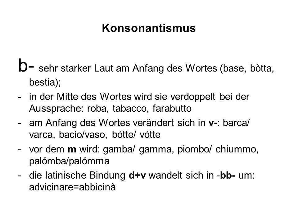 Konsonantismus b- sehr starker Laut am Anfang des Wortes (base, bòtta, bestia); -in der Mitte des Wortes wird sie verdoppelt bei der Aussprache: roba,
