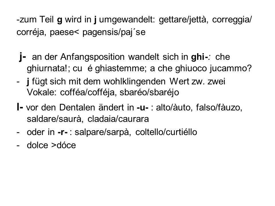 -zum Teil g wird in j umgewandelt: gettare/jettà, correggia/ corréja, paese< pagensis/paj´se j- an der Anfangsposition wandelt sich in ghi-: che ghiur