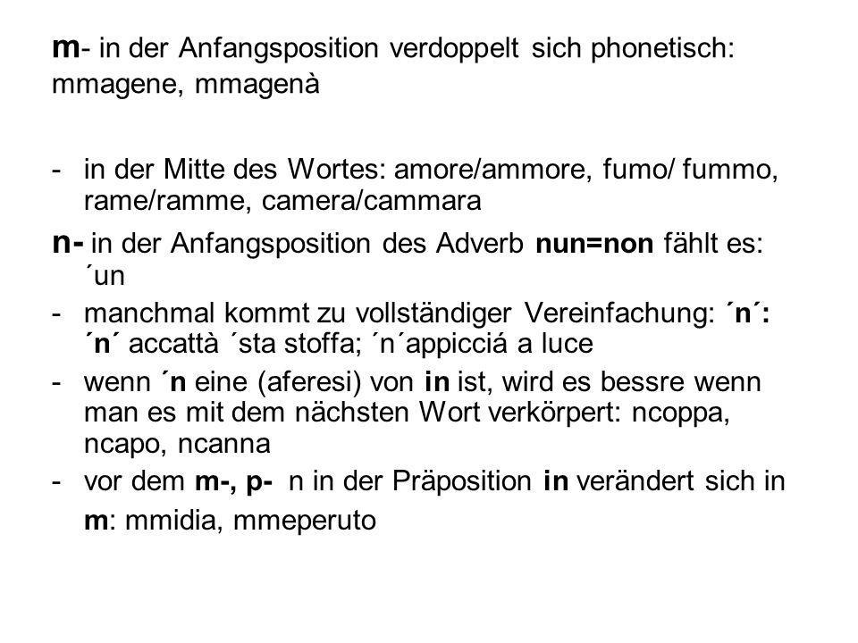 m - in der Anfangsposition verdoppelt sich phonetisch: mmagene, mmagenà -in der Mitte des Wortes: amore/ammore, fumo/ fummo, rame/ramme, camera/cammar