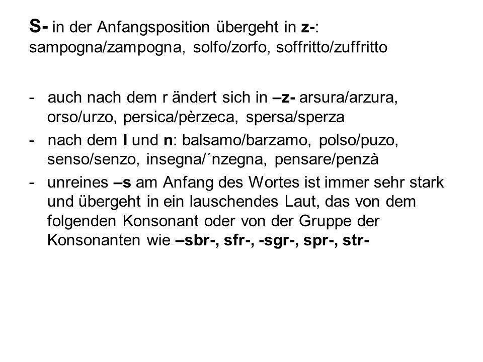 S- in der Anfangsposition übergeht in z-: sampogna/zampogna, solfo/zorfo, soffritto/zuffritto - auch nach dem r ändert sich in –z- arsura/arzura, orso
