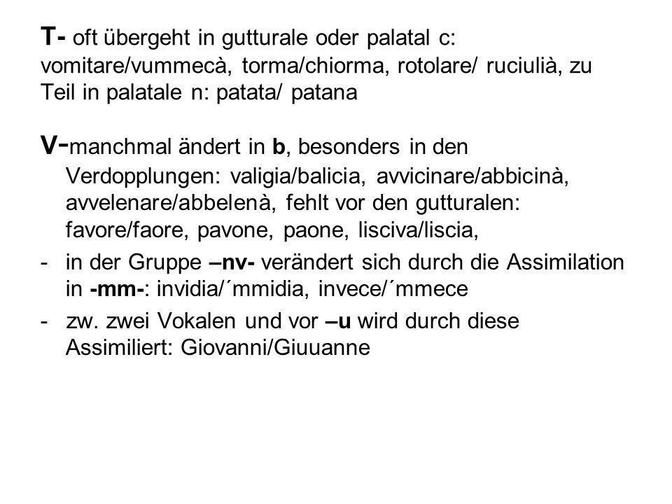 T- oft übergeht in gutturale oder palatal c: vomitare/vummecà, torma/chiorma, rotolare/ ruciulià, zu Teil in palatale n: patata/ patana V - manchmal ä