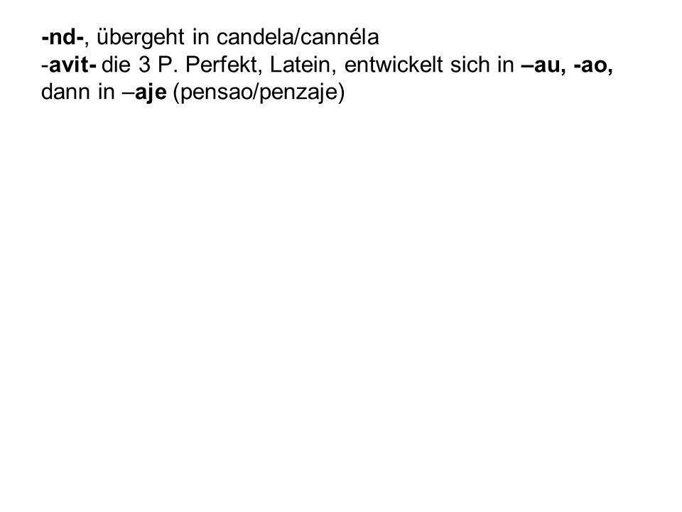 -nd-, übergeht in candela/cannéla -avit- die 3 P. Perfekt, Latein, entwickelt sich in –au, -ao, dann in –aje (pensao/penzaje)