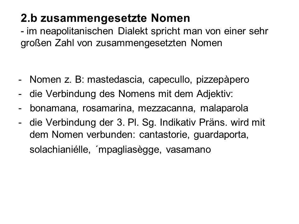 2.b zusammengesetzte Nomen - im neapolitanischen Dialekt spricht man von einer sehr großen Zahl von zusammengesetzten Nomen -Nomen z. B: mastedascia,