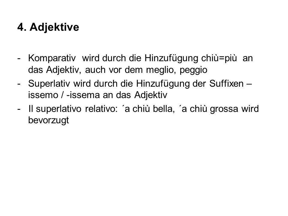 4. Adjektive -Komparativ wird durch die Hinzufügung chiù=più an das Adjektiv, auch vor dem meglio, peggio -Superlativ wird durch die Hinzufügung der S