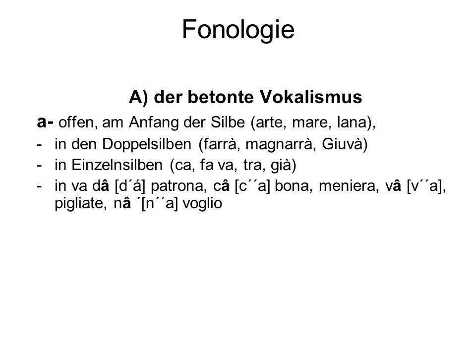 Fonologie A) der betonte Vokalismus a- offen, am Anfang der Silbe (arte, mare, lana), -in den Doppelsilben (farrà, magnarrà, Giuvà) -in Einzelnsilben