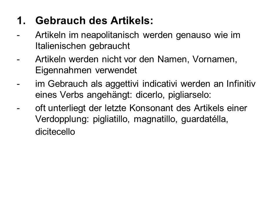 1.Gebrauch des Artikels: -Artikeln im neapolitanisch werden genauso wie im Italienischen gebraucht -Artikeln werden nicht vor den Namen, Vornamen, Eig