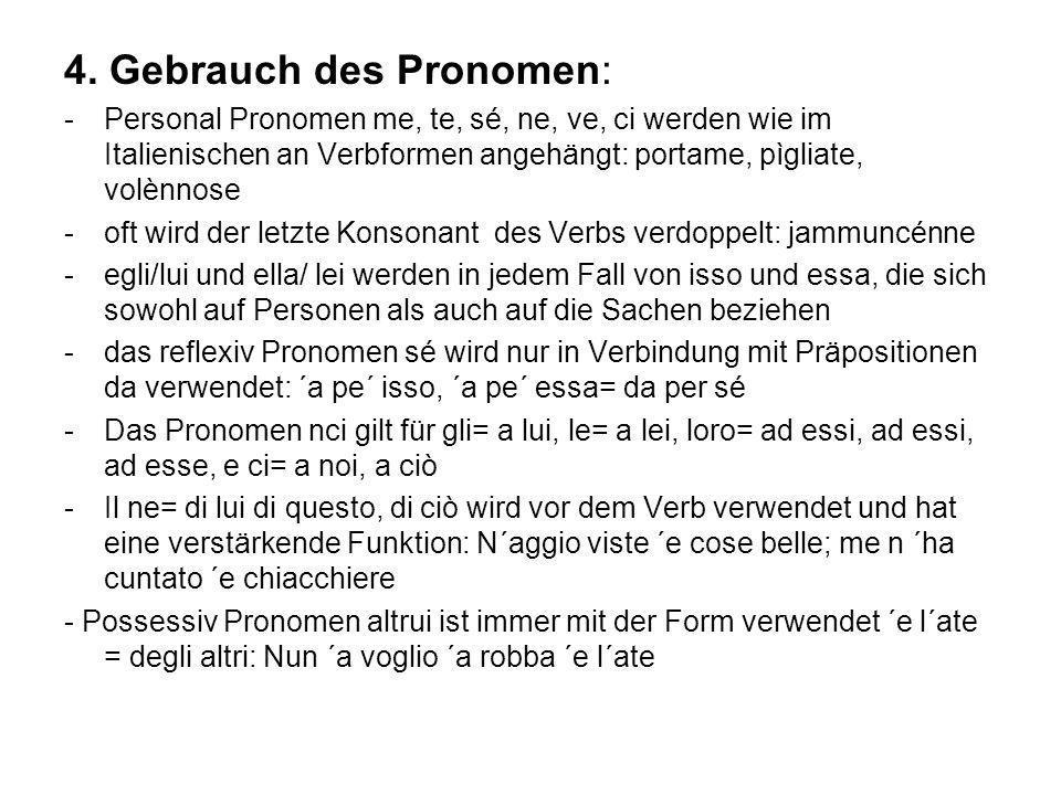 4. Gebrauch des Pronomen: -Personal Pronomen me, te, sé, ne, ve, ci werden wie im Italienischen an Verbformen angehängt: portame, pìgliate, volènnose